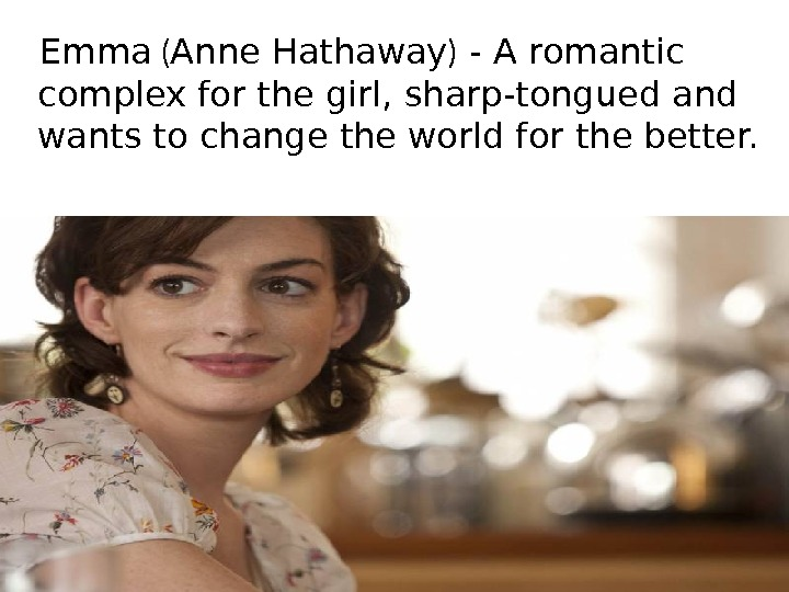 Emma ( Anne Hathaway ) - A romantic complex for the girl, sharp-tongued and wants