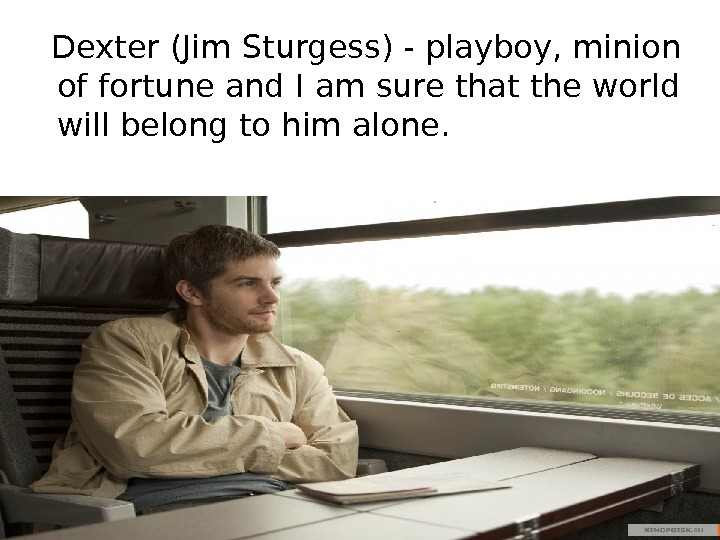 Dexter (Jim Sturgess) - playboy, minion of fortune and I am sure that the