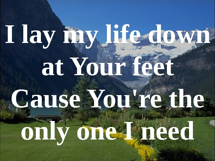 I lay my life down at Your feet Cause You're the only one I