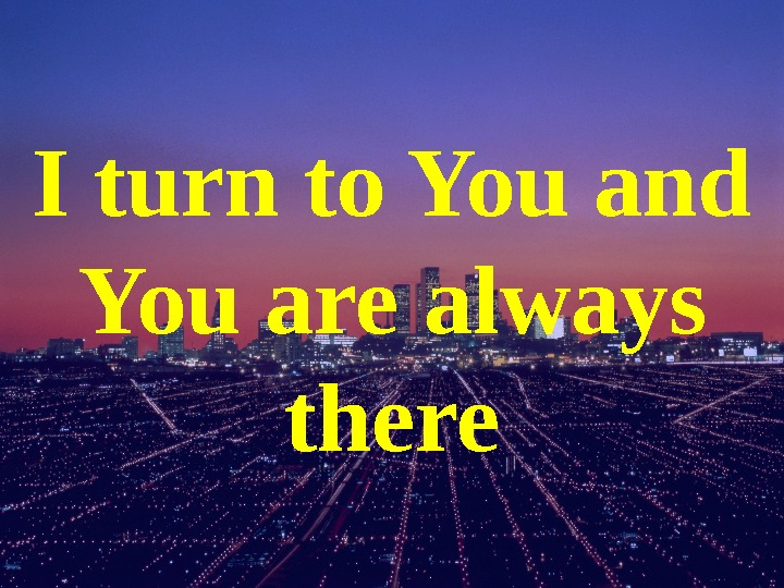 I turn to You and You are always there