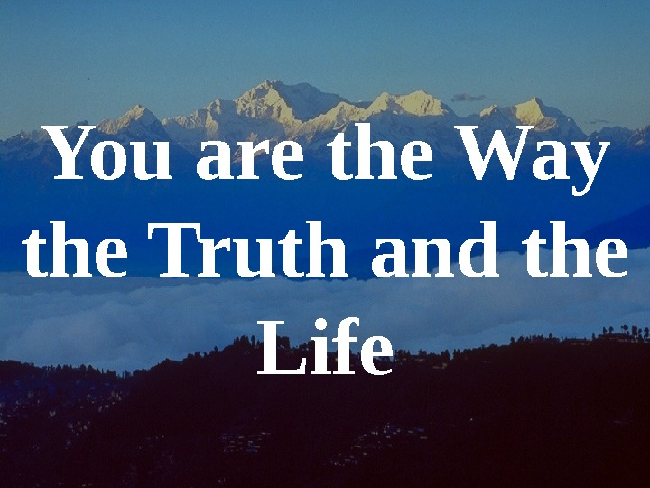 You are the Way the Truth and the Life