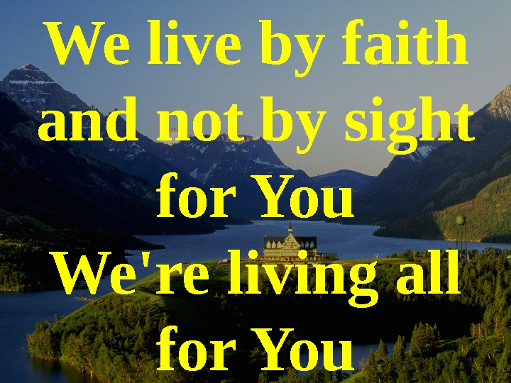 We live by faith and not by sight for You We're living all for