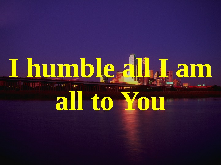 I humble all I am all to You