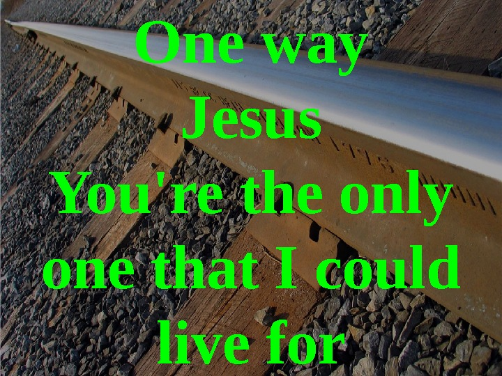 One way Jesus You're the only one that I could live for