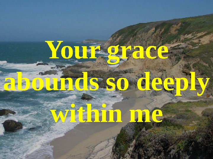 Your grace abounds so deeply within me