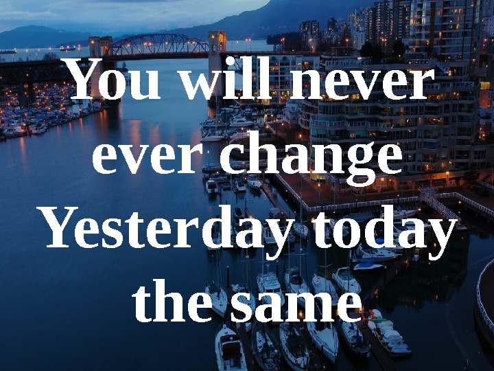 You will never change Yesterday today the same
