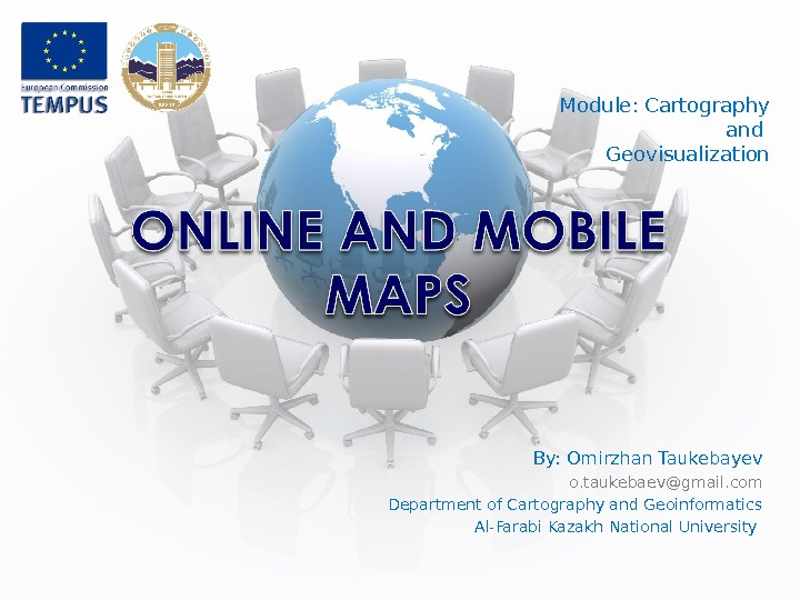 Module: Cartography and Geovisualization By: Omirzhan Taukebayev o. taukebaev@gmail. com Department of Cartography and Geoinformatics Al-Farabi