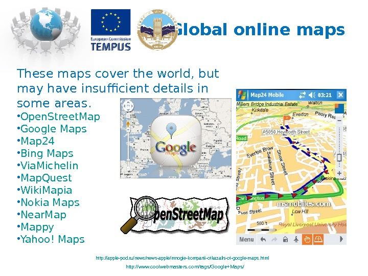 Global online maps These maps cover the world, but may have insufficient details in some areas.