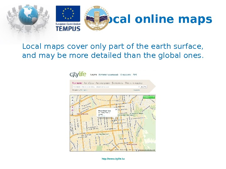 Local online maps http: //www. citylife. kz. Local maps cover only part of the earth surface,