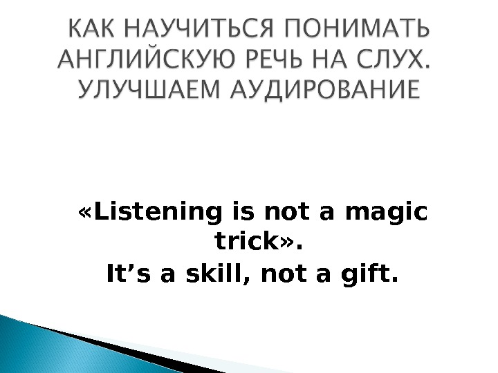 « Listening is not a magic trick » . It's a skill ,  not