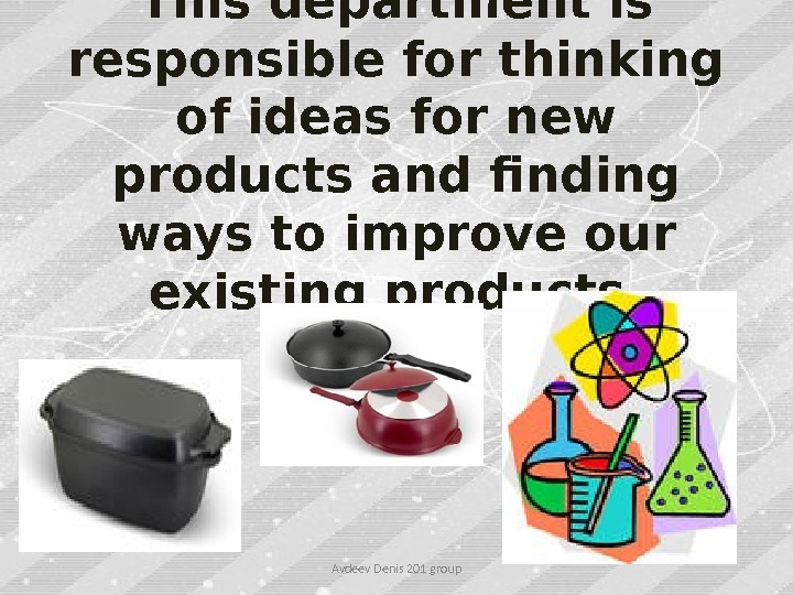 This department is responsible for thinking of ideas for new products and finding ways to improve