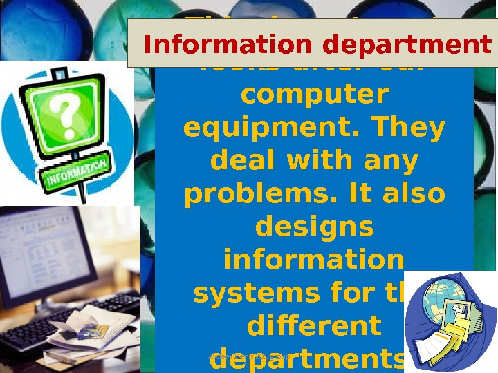 This department looks after our computer equipment. They deal with any problems. It also designs information