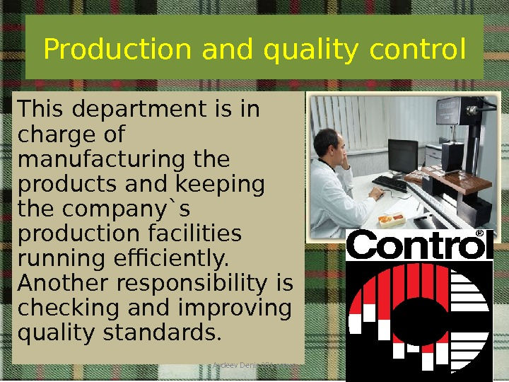Production and quality control This department is in charge of manufacturing the products and keeping the