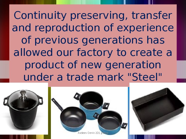 Continuity preserving, transfer and reproduction of experience of previous generations has allowed our factory to create