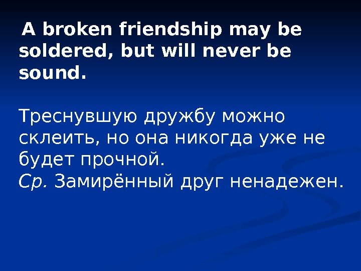 A broken friendship may be soldered, but will never be sound.  Треснувшую дружбу можно