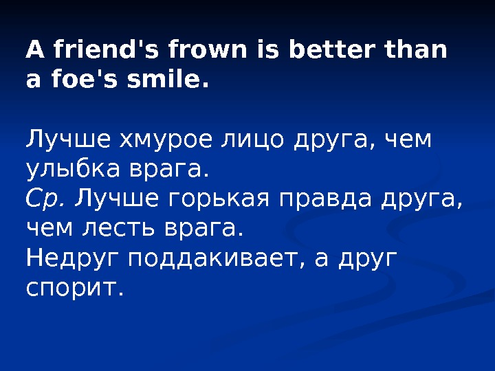 A friend's frown is better than a foe's smile.  Лучше хмурое лицо друга,