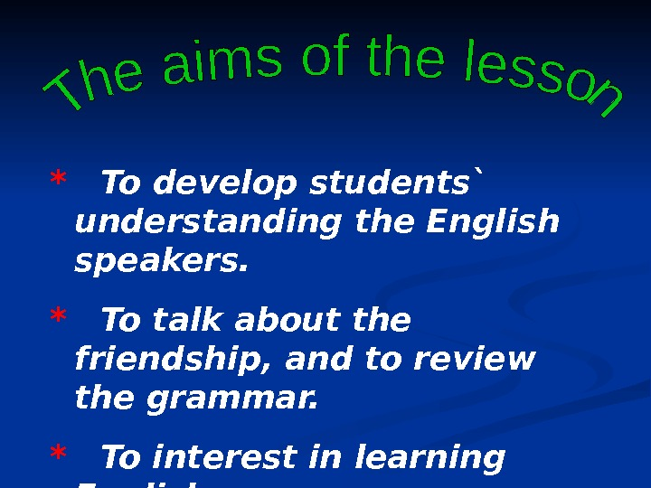 *  To develop students` understanding the English speakers. *  To talk about