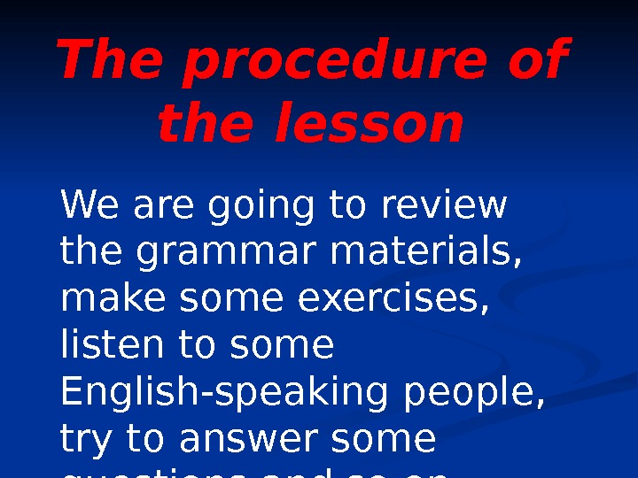 The procedure of the lesson We are going to review the grammar materials,