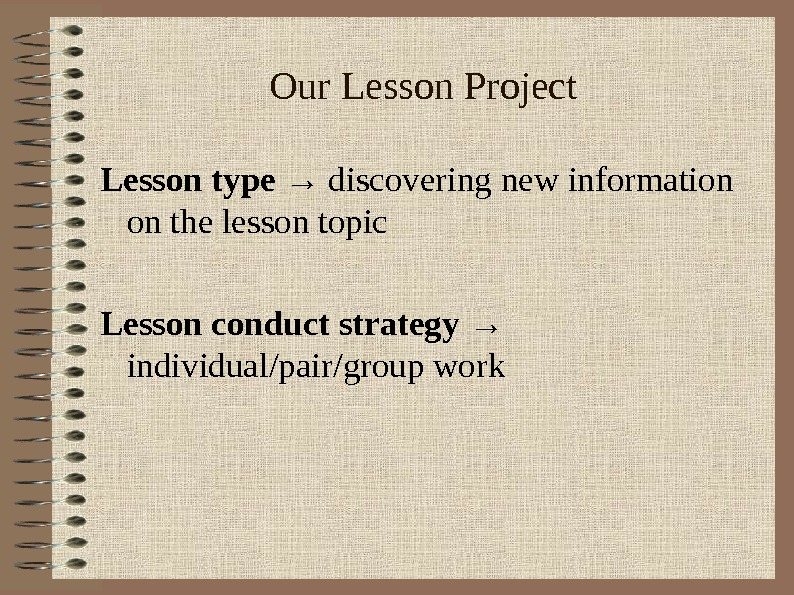 Our Lesson Project Lesson type → discovering new information on the lesson topic Lesson conduct strategy