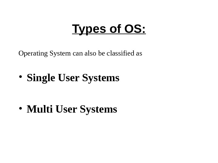 Types of OS: Operating System can also be classified as • Single User Systems  •