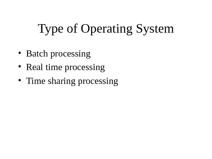 Type of Operating System • Batch processing • Real time processing • Time sharing processing