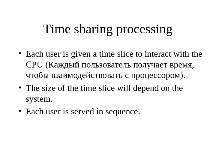 Time sharing processing • Each user is given a time slice to interact with the CPU