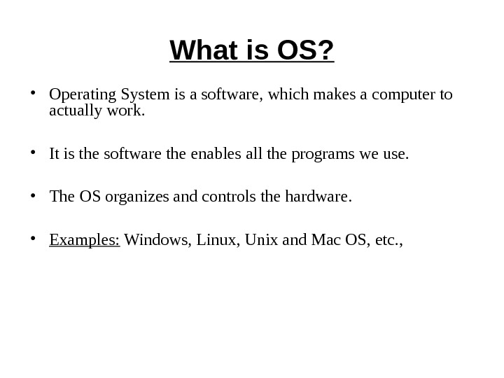 What is OS?  • Operating System is a software, which makes a computer to actually
