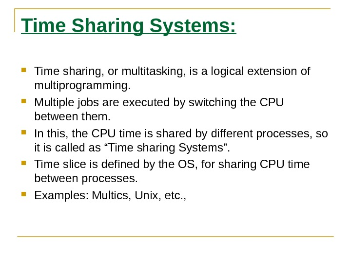 Time Sharing Systems:  Time sharing, or multitasking, is a logical extension of multiprogramming.