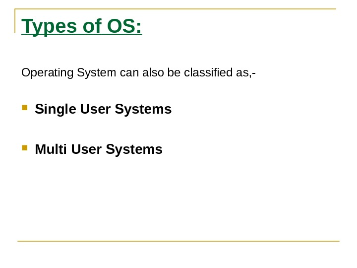 Types of OS: Operating System can also be classified as, - Single User Systems