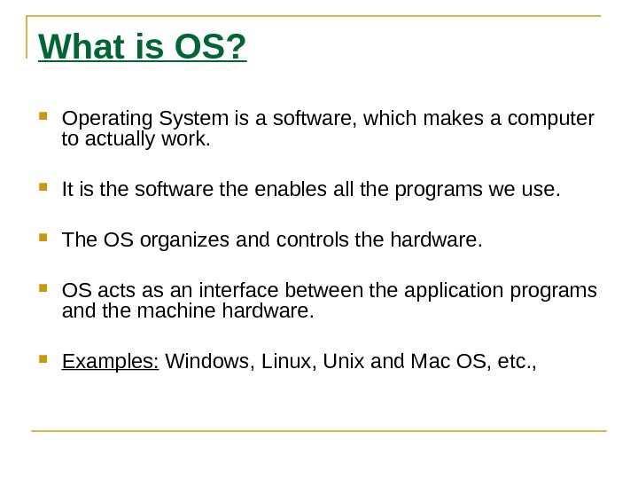 What is OS?  Operating System is a software, which makes a computer to