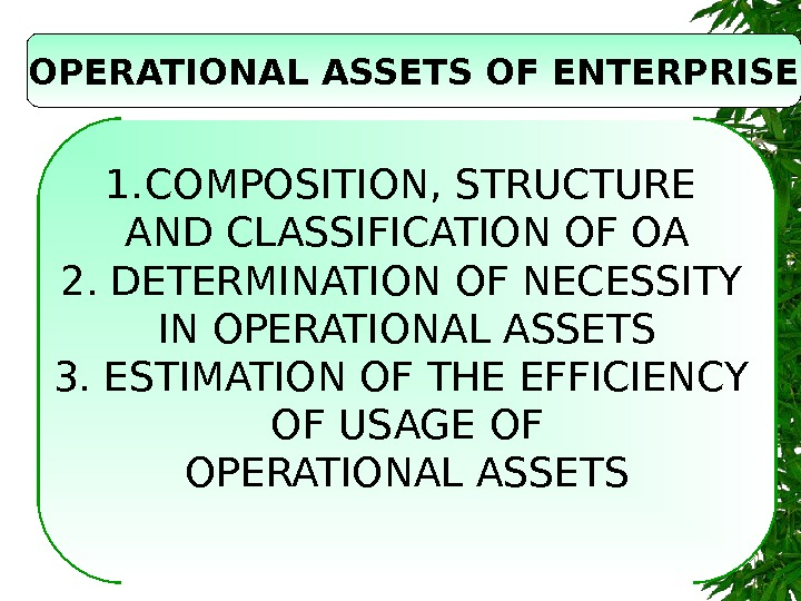 OPERATIONAL ASSETS OF ENTERPRISE 1. COMPOSITION ,  STRUCTURE AND CLASSIFICATION OF OA 2.
