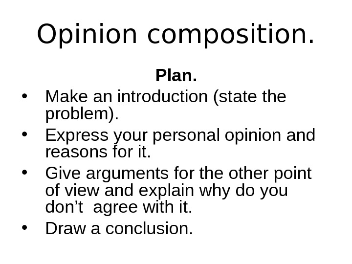 Opinion composition. Plan.  • Make an introduction (state the problem).  • Express
