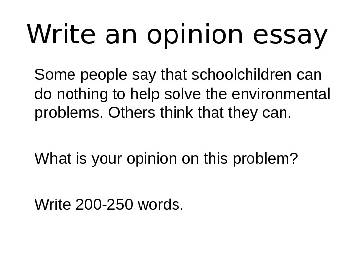 Write an opinion essay Some people say that schoolchildren can do nothing to help