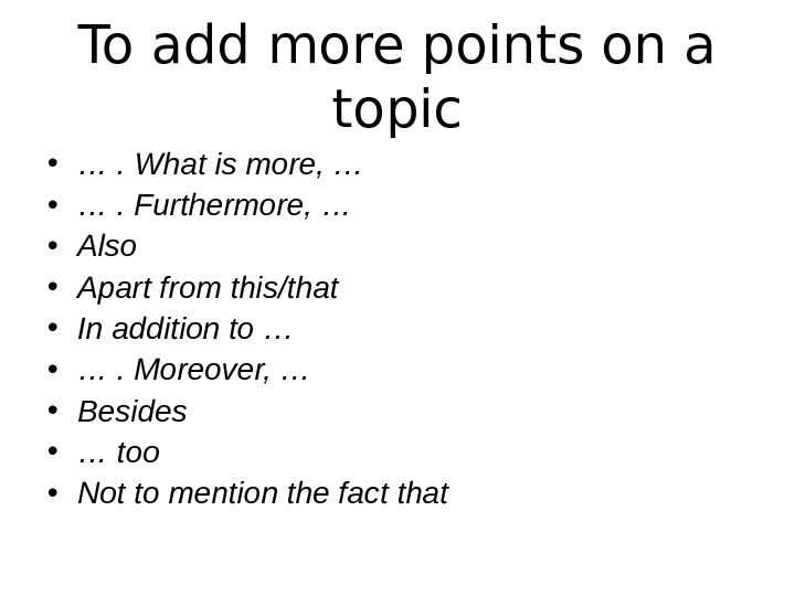 To add more points on a topic • … . What is more, …