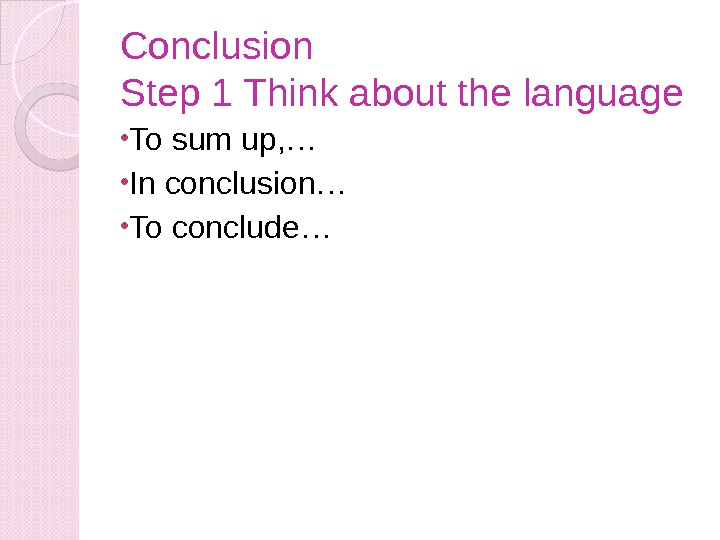Conclusion Step 1 Think about the language • To sum up, … • In conclusion… •
