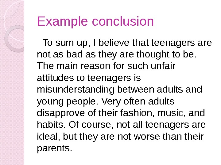 Example conclusion  To sum up, I believe that teenagers are not as bad as they