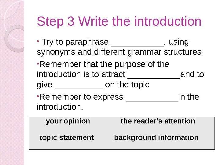 Step 3 Write the introduction •  Try to paraphrase ______, using synonyms and different grammar