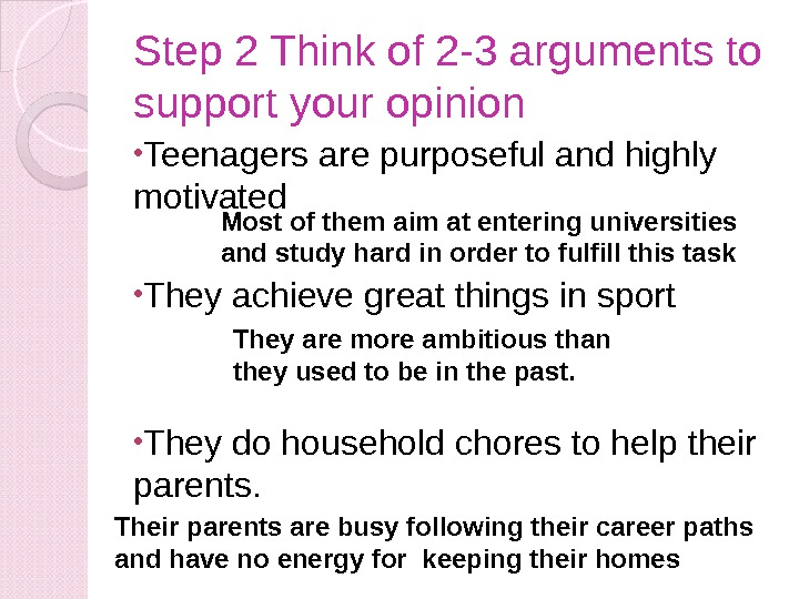 Step 2 Think of 2 -3 arguments to support your opinion • Teenagers are purposeful and