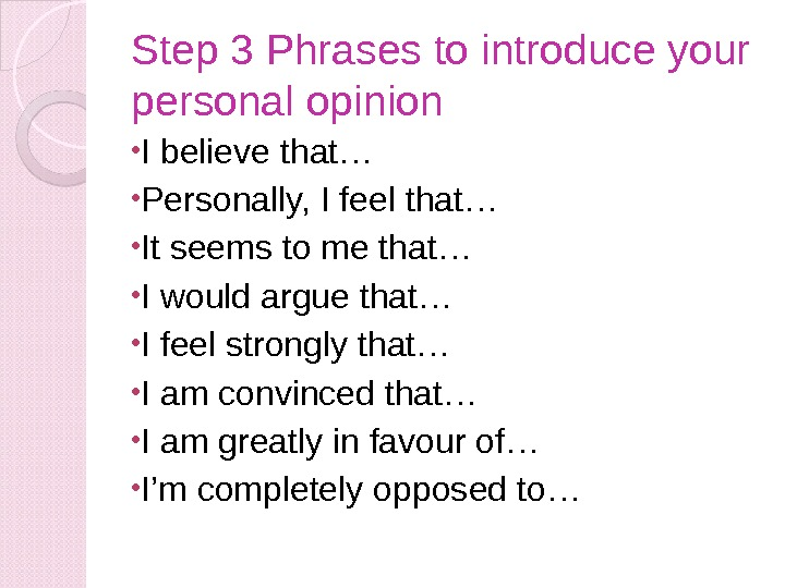 Step 3 Phrases to introduce your personal opinion • I believe that… • Personally, I feel