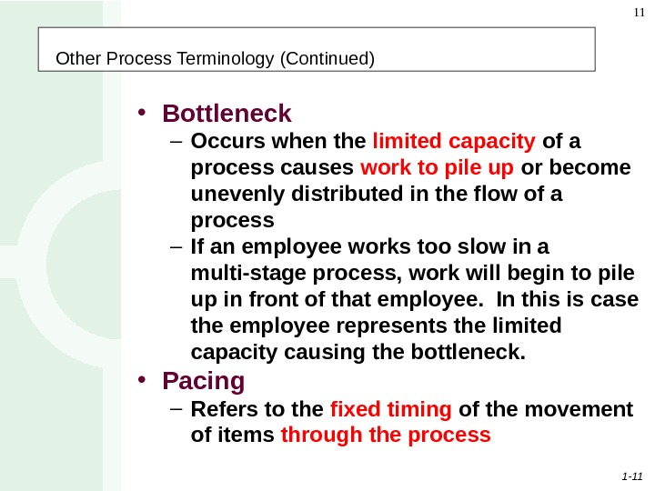 1 - 11 11 Other Process Terminology (Continued) • Bottleneck – Occurs when the limited capacity