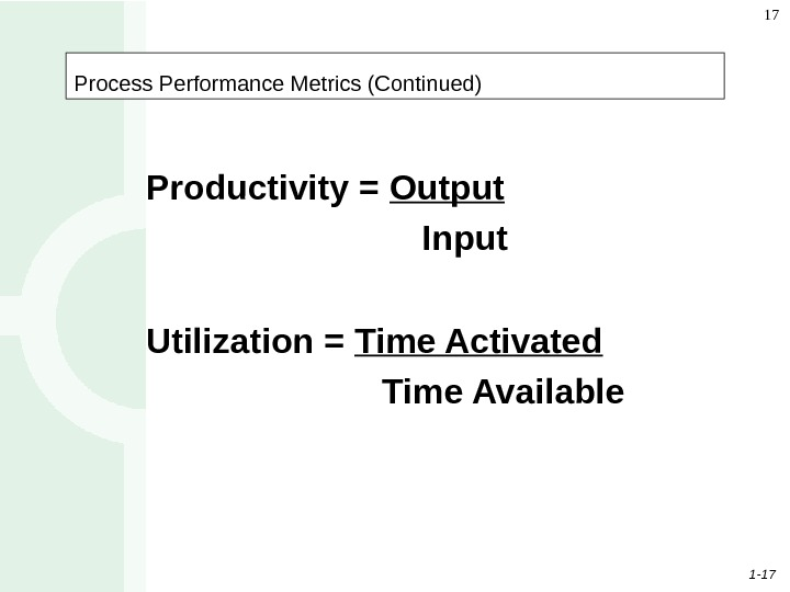 1 - 17 17 Process Performance Metrics (Continued) Productivity = Output Input Utilization = Time Activated