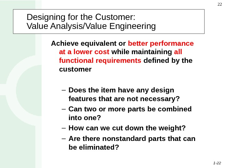 1 - 22 22 Designing for the Customer:  Value Analysis/Value Engineering  Achieve equivalent or