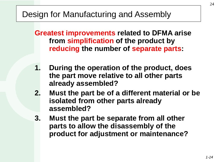 1 - 24 24 Design for Manufacturing and Assembly Greatest improvements related to DFMA arise from