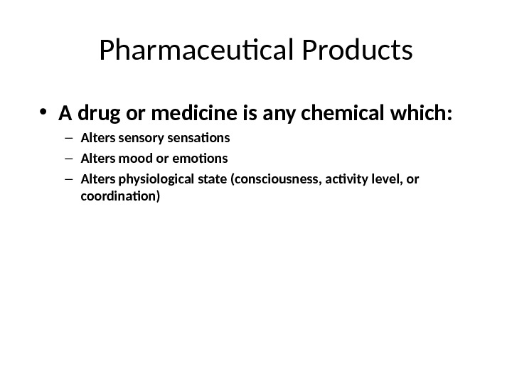 Pharmaceutical Products • A drug or medicine is any chemical which: – Alters sensory sensations –