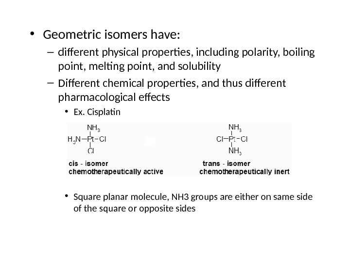 • Geometric isomers have:  – different physical properties, including polarity, boiling point, melting point,