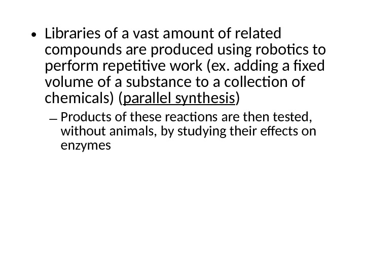• Libraries of a vast amount of related compounds are produced using robotics to perform