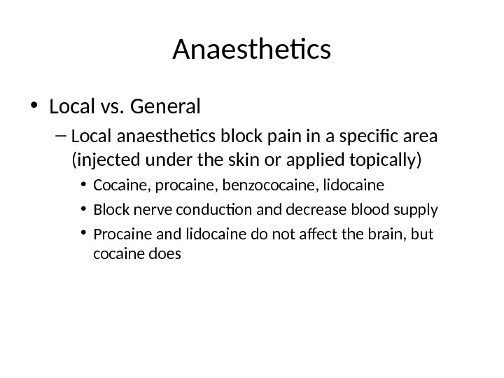 Anaesthetics • Local vs. General – Local anaesthetics block pain in a specific area (injected under