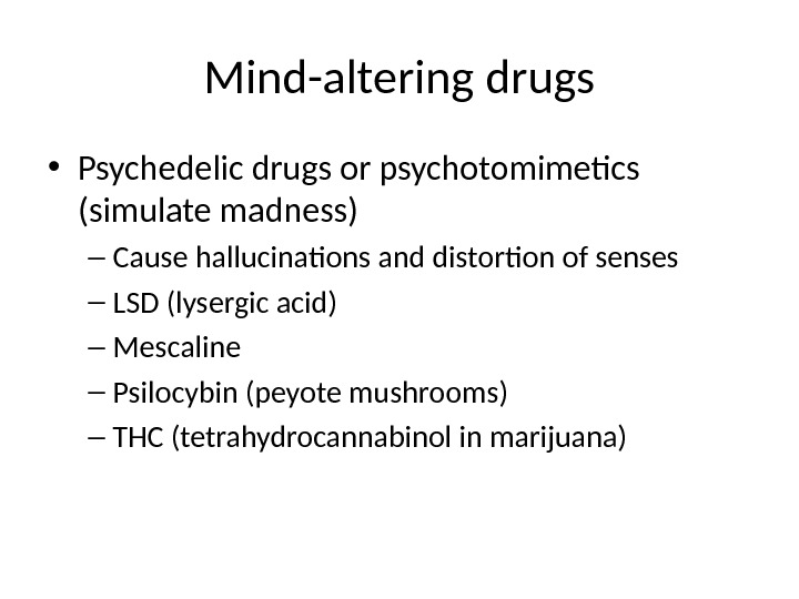 Mind-altering drugs • Psychedelic drugs or psychotomimetics (simulate madness) – Cause hallucinations and distortion of senses