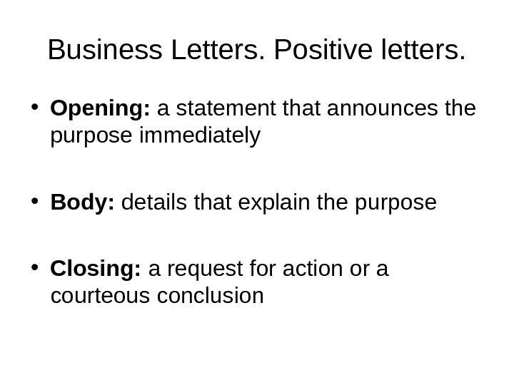 Business Letters. Positive letters.  • Opening:  a statement that announces the purpose immediately •