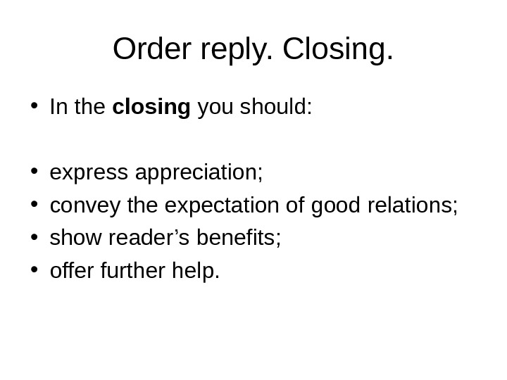 Order reply. Closing.  • In the closing you should:  • express appreciation;  •